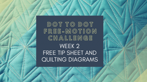 Week 2 Tip Sheet and Diagrams Dot to Dot Free-motion Challenge Quilting Along